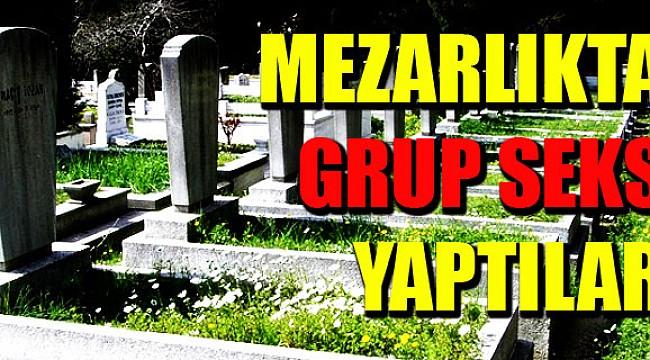 Mezarlıkta grup seks yaptılar